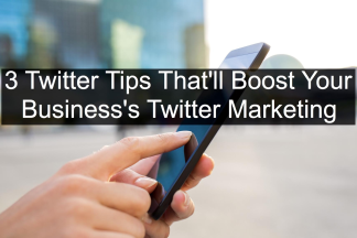 3 Twitter Tips That Will Boost Your Twitter Marketing